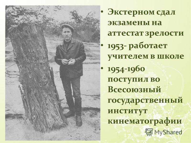 Экстерном сдал экзамены на аттестат зрелости 1953- работает учителем в школе 1954-1960 поступил во Всесоюзный государственный институт кинематографии