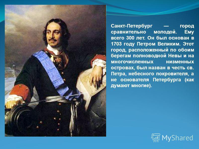 Санкт-Петербург город сравнительно молодой. Ему всего 300 лет. Он был основан в 1703 году Петром Великим. Этот город, расположенный по обоим берегам полноводной Невы и на многочисленных низменных островах, был назван в честь св. Петра, небесного покр