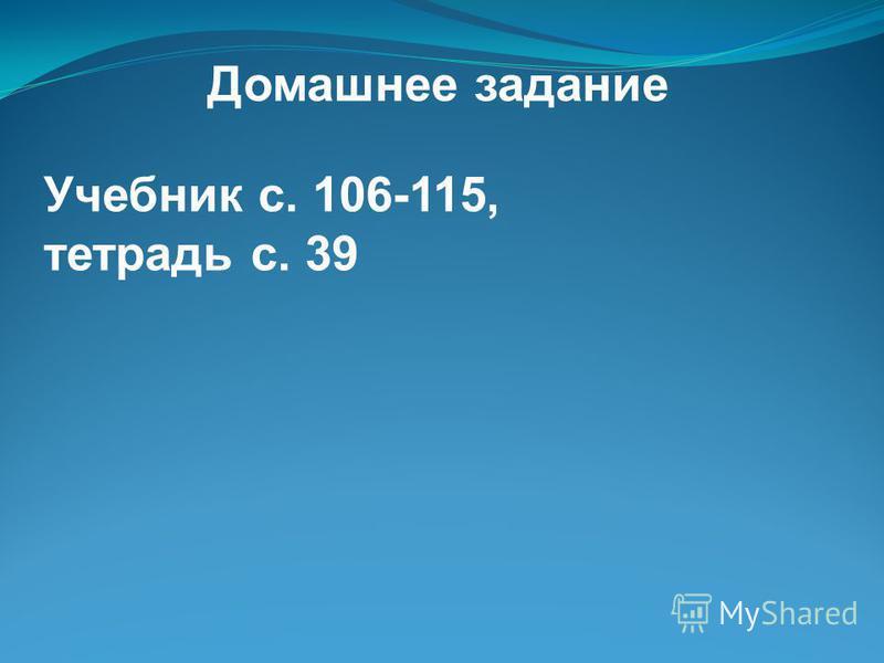 Домашнее задание Учебник с. 106-115, тетрадь с. 39