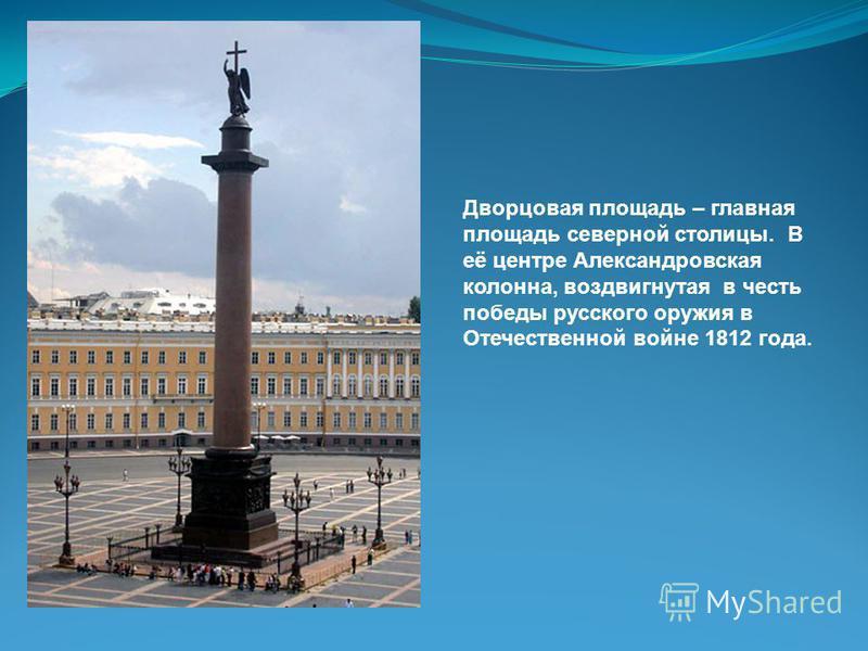 Дворцовая площадь – главная площадь северной столицы. В её центре Александровская колонна, воздвигнутая в честь победы русского оружия в Отечественной войне 1812 года.