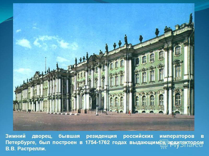 Зимний дворец, бывшая резиденция российских императоров в Петербурге, был построен в 1754-1762 годах выдающимся архитектором В.В. Растрелли.