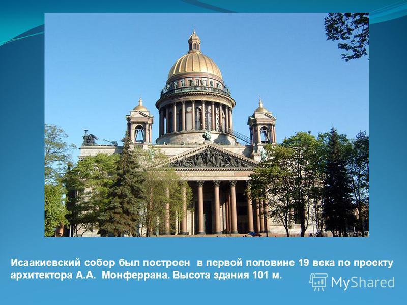 Исаакиевский собор был построен в первой половине 19 века по проекту архитектора А.А. Монферрана. Высота здания 101 м.