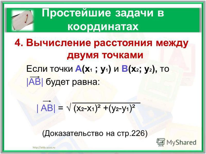 Простейшие задачи в координатах 4. Вычисление расстояния между двумя точками Если точки А(x 1 ; y 1 ) и B(x 2 ; y 2 ), то |AB| будет равна: | AB| = (х 2 -х 1 )² +(у 2 -у 1 )² (Доказательство на стр.226)