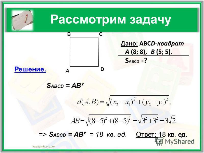 Рассмотрим задачу Дано: АВСD-квадрат A (8; 8), B (5; 5). S ABCD -? Решение. S ABCD = AB² => S ABCD = AB² = 18 кв. ед. Ответ: 18 кв. ед. A BC D