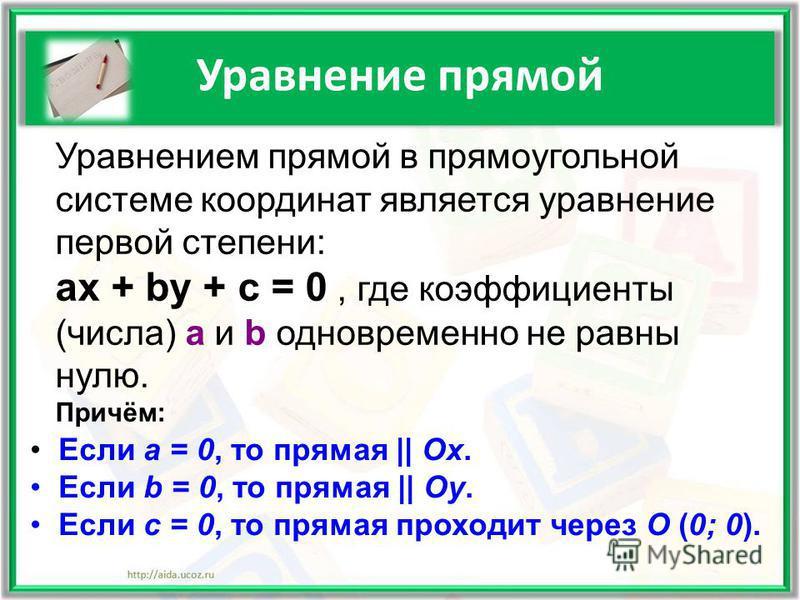 Уравнение прямой Уравнением прямой в прямоугольной системе координат является уравнение первой степени: ax + by + c = 0, где коэффициенты (числа) a и b одновременно не равны нулю. Причём: Если a = 0, то прямая || Ox. Если b = 0, то прямая || Oy. Если