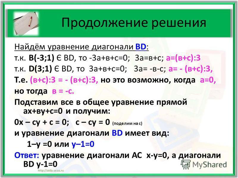 Продолжение решения Найдём уравнение диагонали ВD: т.к. В(-3;1) Є ВD, то -3 а+в+с=0; 3 а=в+с; а=(в+с):3 т.к. D(3;1) Є ВD, то 3 а+в+с=0; 3 а= -в-с; а= - (в+с):3, Т.е. (в+с):3 = - (в+с):3, но это возможно, когда а=0, но тогда в = -с. Подставим все в об