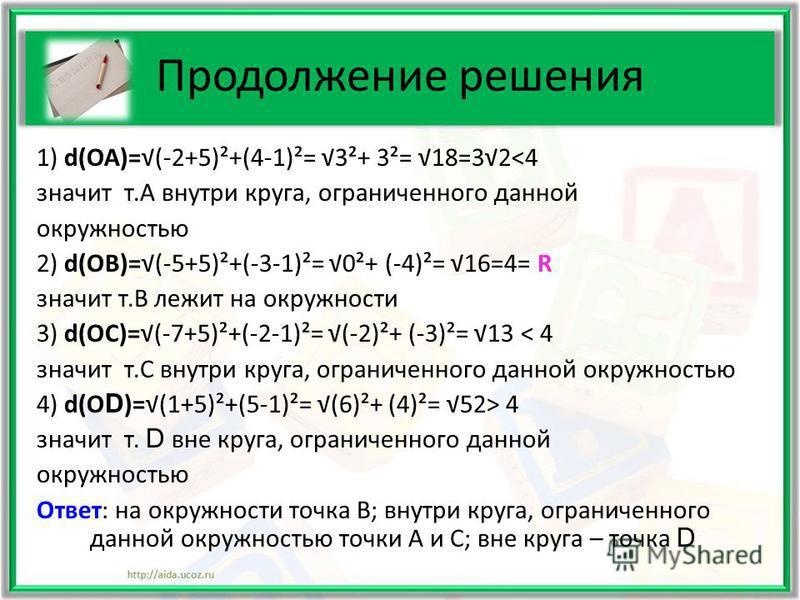 Продолжение решения 1) d(ОА)=(-2+5)²+(4-1)²= 3²+ 3²= 18=32<4 значит т.А внутри круга, ограниченного данной окружностью 2) d(ОВ)=(-5+5)²+(-3-1)²= 0²+ (-4)²= 16=4= R значит т.В лежит на окружности 3) d(ОС)=(-7+5)²+(-2-1)²= (-2)²+ (-3)²= 13 < 4 значит т