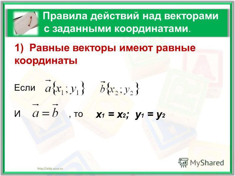 Правила действий над векторами с заданными координатами. Если И, то х 1 = х 2 ; у 1 = у 2 1) Равные векторы имеют равные координаты