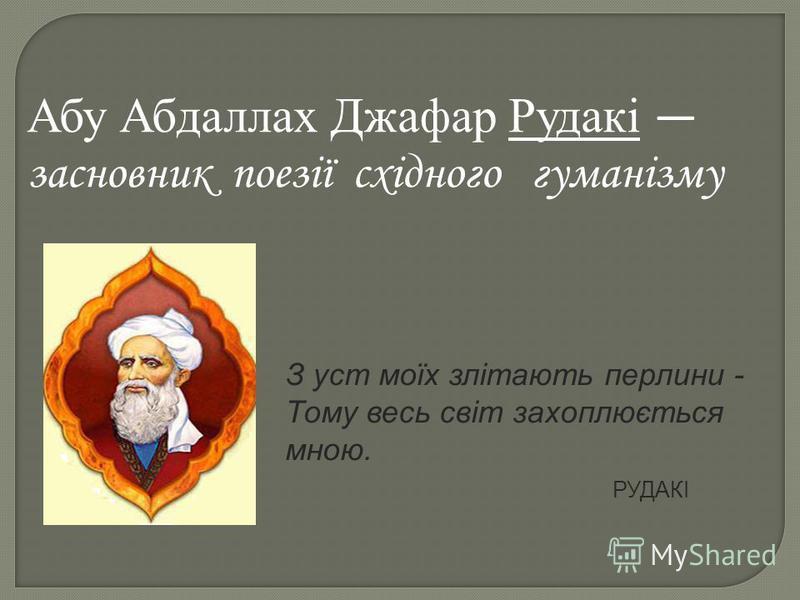 Абу Абдаллах Джафар Рудакі засновник поезії східного гуманізму З уст моїх злітають перлини - Тому весь світ захоплюється мною. РУДАКІ