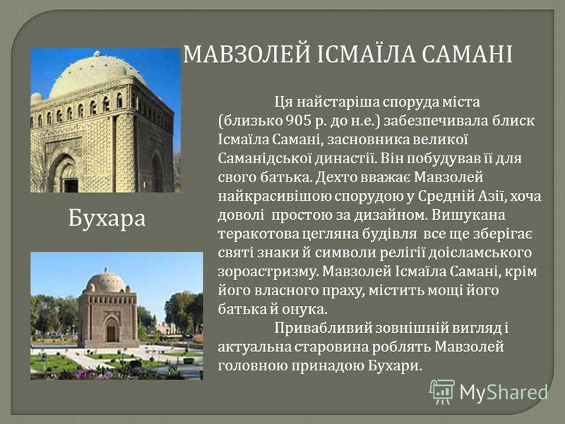 Ця найстаріша споруда міста ( близько 905 р. до н. е.) забезпечивала блиск Ісмаїла Самані, засновника великої Саманідської династії. Він побудував її для свого батька. Дехто вважає Мавзолей найкрасивішою спорудою у Средній Азії, хоча доволі простою з