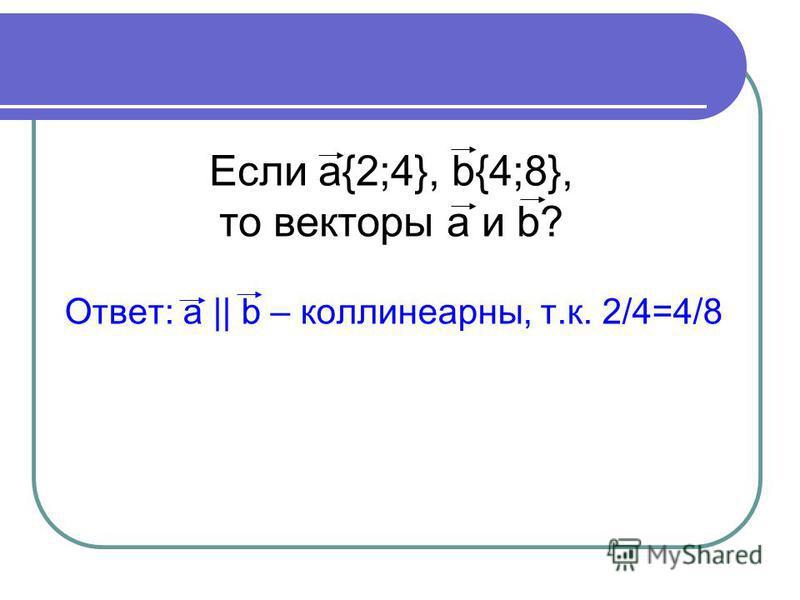 Если a{2;4}, b{4;8}, то векторы a и b? Ответ: a || b – коллинеарный, т.к. 2/4=4/8