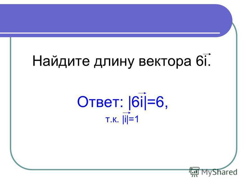Найдите длину вектора 6i. Ответ: |6i|=6, т.к. |i|=1