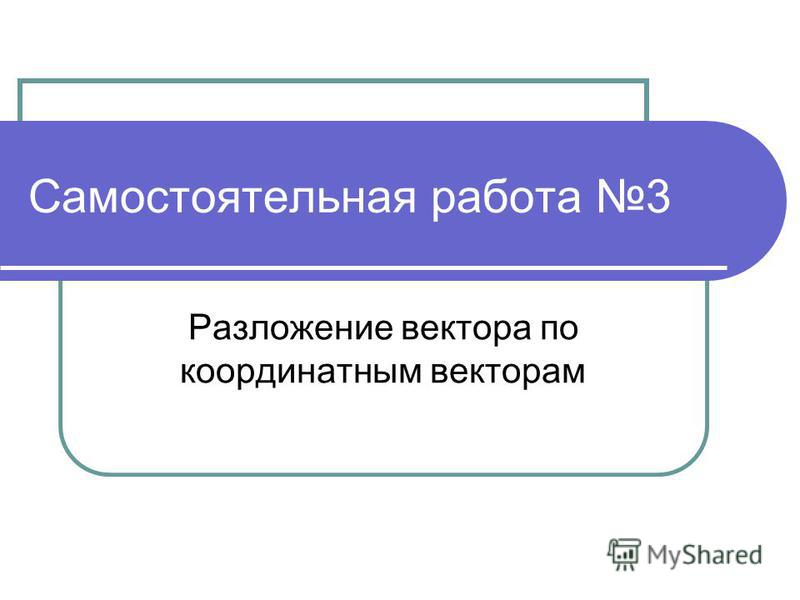 Самостоятельная работа 3 Разложение вектора по координатным векторам