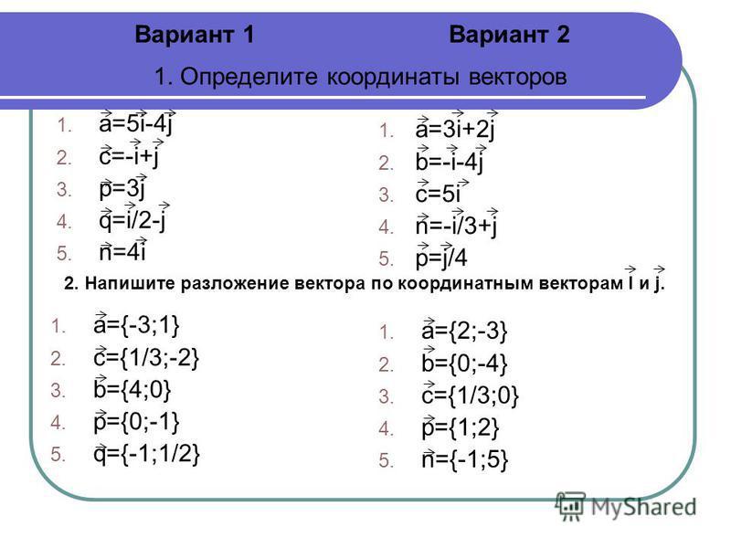 1. Определите координаты векторов 1. a=5i-4j 2. c=-i+j 3. p=3j 4. q=i/2-j 5. n=4i 1. a=3i+2j 2. b=-i-4j 3. c=5i 4. n=-i/3+j 5. p=j/4 Вариант 1Вариант 2 2. Напишите разложение вектора по координатным векторам I и j. 1. a={-3;1} 2. c={1/3;-2} 3. b={4;0