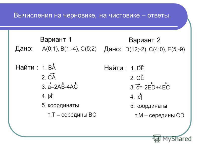 Вычисления на черновике, на чистовике – ответы. Вариант 1 Дано: А(0;1), В(1;-4), С(5;2) Найти : 1. ВА 2. СА 3. a=2АВ-4АС 4. |a| 5. координаты т.Т – середины ВС Вариант 2 Дано: D(12;-2), C(4;0), E(5;-9) Найти : 1. DE 2. СE 3. c=-2ED+4EС 4. |c| 5. коор