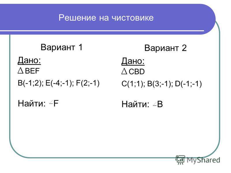 Решение на чистовике Вариант 1 Дано: BEF B(-1;2); E(-4;-1); F(2;-1) Найти: F Вариант 2 Дано: CBD C(1;1); B(3;-1); D(-1;-1) Найти: B