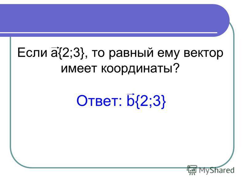 Если a{2;3}, то равный ему вектор имеет координаты? Ответ: b{2;3}