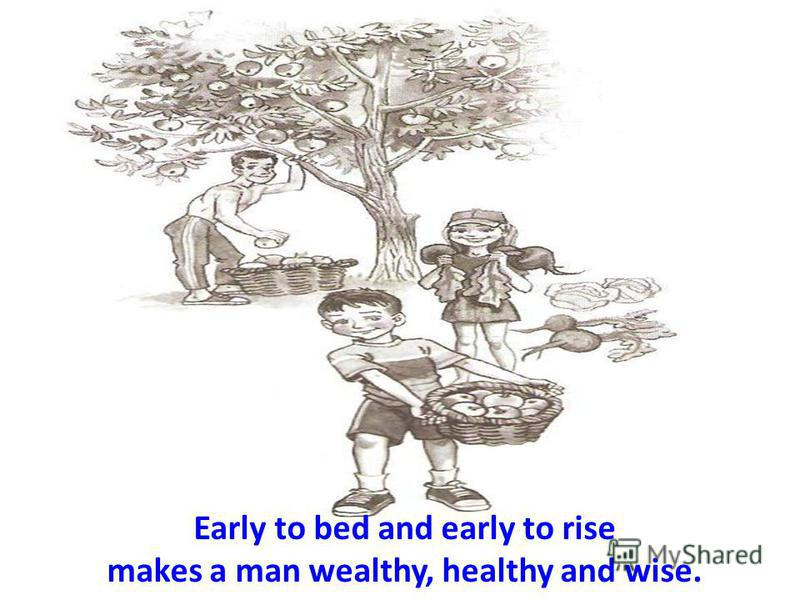 Early to bed and early to rise makes a man wealthy, healthy and wise.