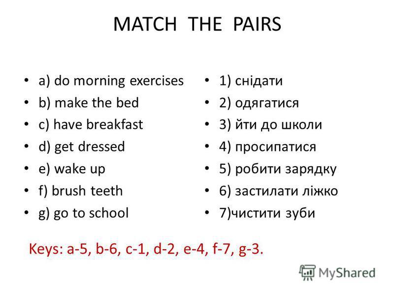 MATCH THE PAIRS a) do morning exercises b) make the bed c) have breakfast d) get dressed e) wake up f) brush teeth g) go to school 1) снідати 2) одягатися 3) йти до школи 4) просипатися 5) робити зарядку 6) застилати ліжко 7)чистити зуби Keys: a-5, b