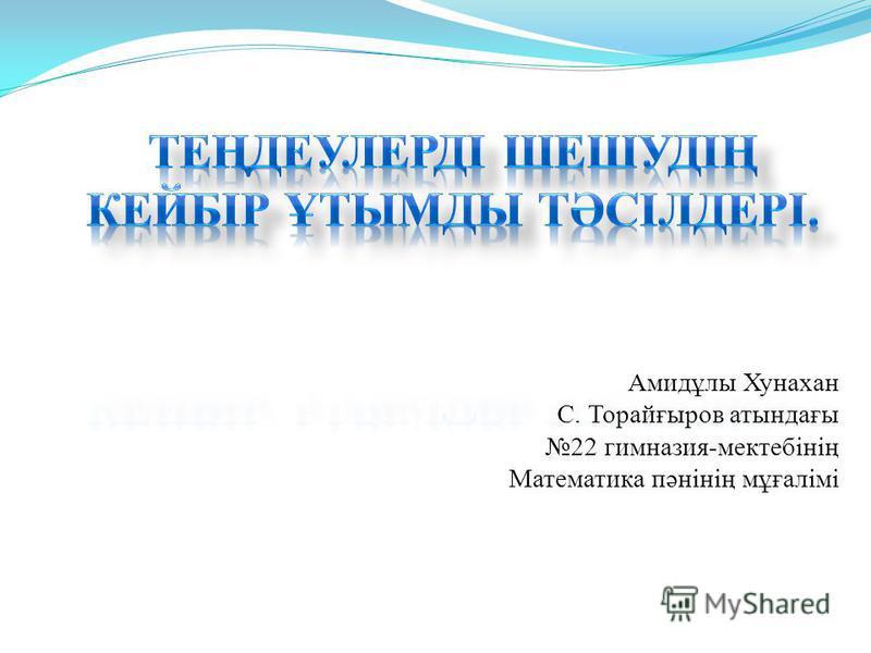 Амидұлы Хунахан С. Торайғыров атындағы 22 гимназия-мектебінің Математика пәнінің мұғалімі
