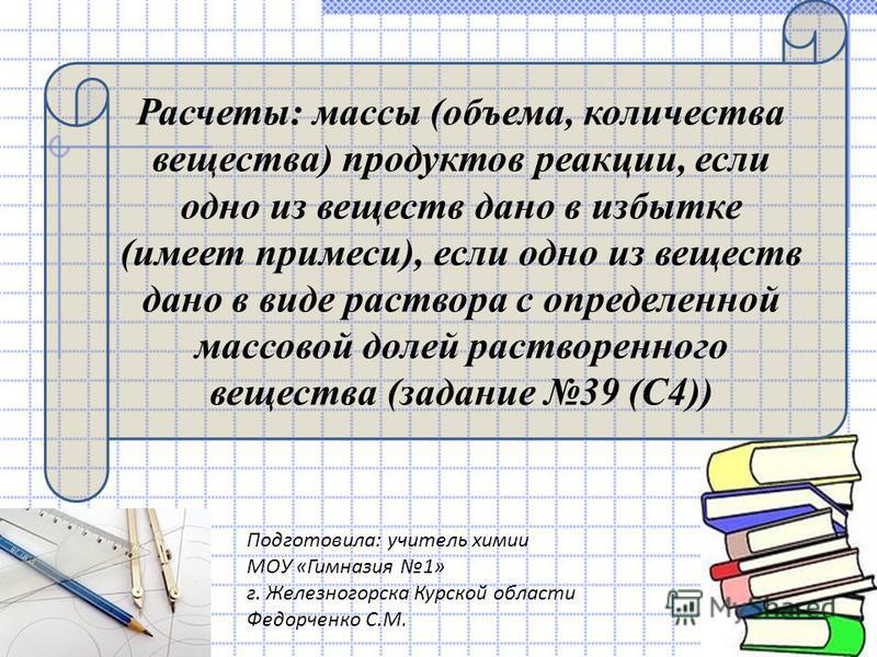 Расчеты: массы (объема, количества вещества) продуктов реакции, если одно из веществ дано в избытке (имеет примеси), если одно из веществ дано в виде раствора с определенной массовой долей растворенного вещества (задание 39 (С4)) Подготовила: учитель