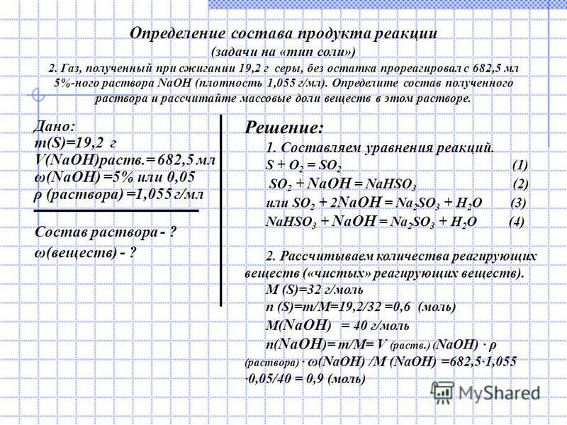 Определение состава продукта реакции (задачи на «тип соли») 2. Газ, полученный при сжигании 19,2 г серы, без остатка прореагировал с 682,5 мл 5%-ного раствора NaOH (плотность 1,055 г/мл). Определите состав полученного раствора и рассчитайте массовые