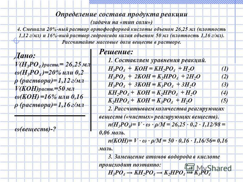 Определение состава продукта реакции (задачи на «тип соли») 4. Смешали 20%-ный раствор ортофосфорной кислоты объемом 26,25 мл (плотность 1,12 г/мл) и 16%-ный раствор гидроксида калия объемом 50 мл (плотность 1,16 г/мл). Рассчитайте массовые доли веще