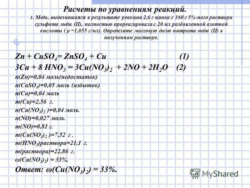 Расчеты по уравнениям реакций. 1. Медь, выделившаяся в результате реакции 2,6 г цинка с 160 г 5%-ного раствора сульфата меди (II), полностью прореагировала с 20 мл разбавленной азотной кислоты ( ρ =1,055 г/мл). Определите массовую долю нитрата меди (