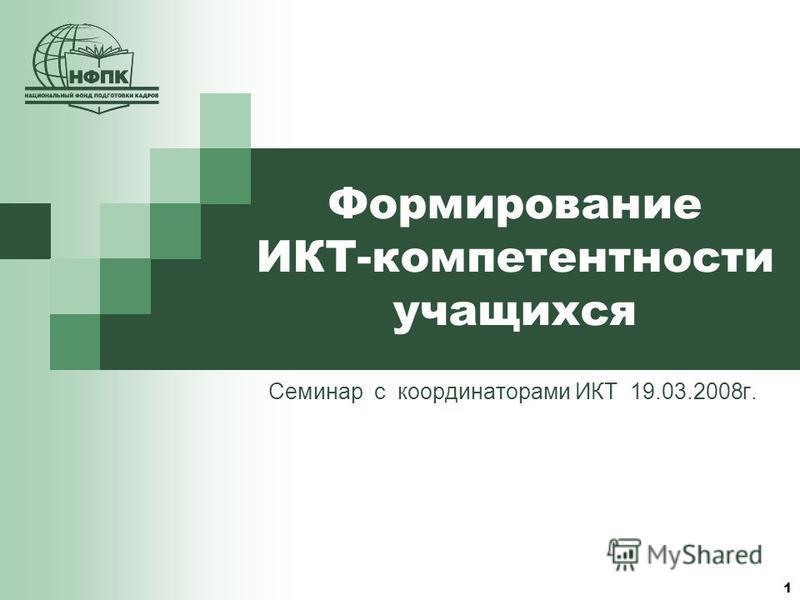 Формирование ИКТ-компетентности учащихся Семинар с координаторами ИКТ 19.03.2008 г. 1