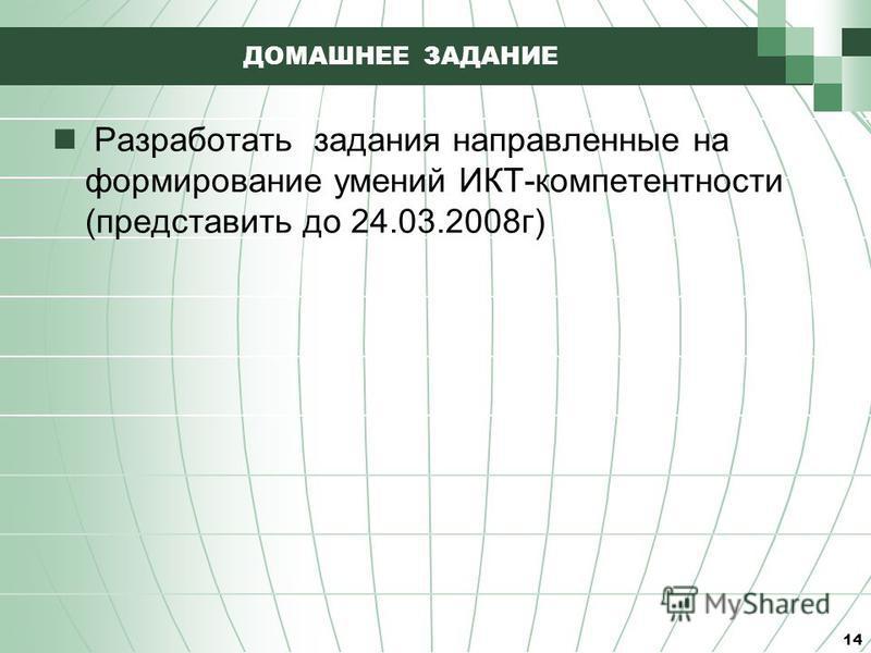 ДОМАШНЕЕ ЗАДАНИЕ Разработать задания направленные на формирование умений ИКТ-компетентности (представить до 24.03.2008 г) 14
