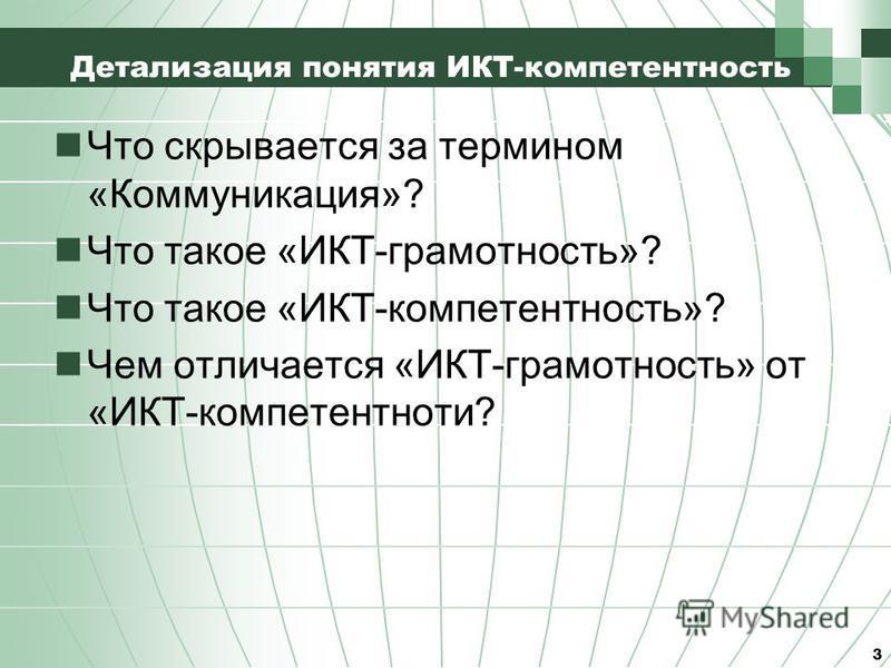 Детализация понятия ИКТ-компетентность Что скрывается за термином «Коммуникация»? Что такое «ИКТ-грамотность»? Что такое «ИКТ-компетентность»? Чем отличается «ИКТ-грамотность» от «ИКТ-компетентности? 3
