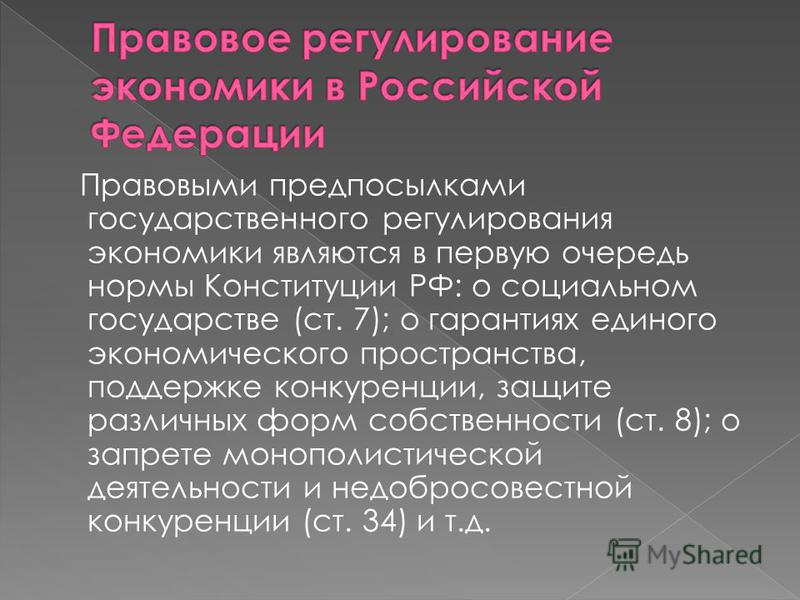 Правовыми предпосылками государственного регулирования экономики являются в первую очередь нормы Конституции РФ: о социальном государстве (ст. 7); о гарантиях единого экономического пространства, поддержке конкуренции, защите различных форм собственн