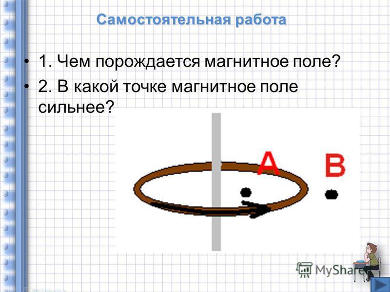 Самостоятельная работа 1. Чем порождается магнитное поле? 2. В какой точке магнитное поле сильнее?