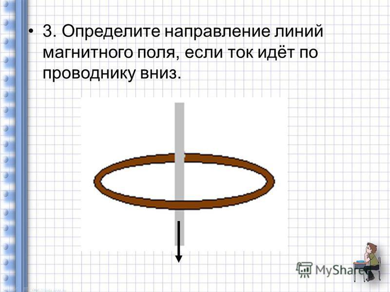 3. Определите направление линий магнитного поля, если ток идёт по проводнику вниз.