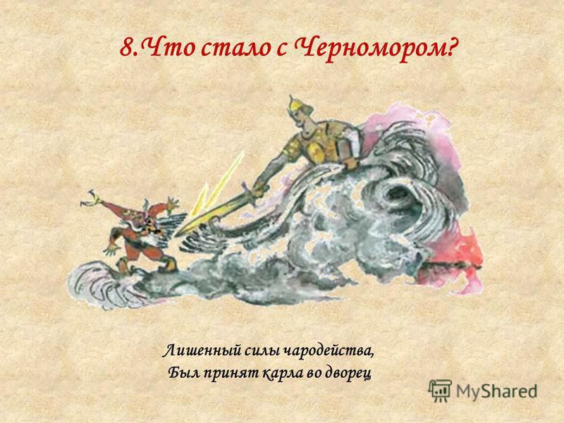 8. Что стало с Черномором? Лишенный силы чародейства, Был принят карла во дворец