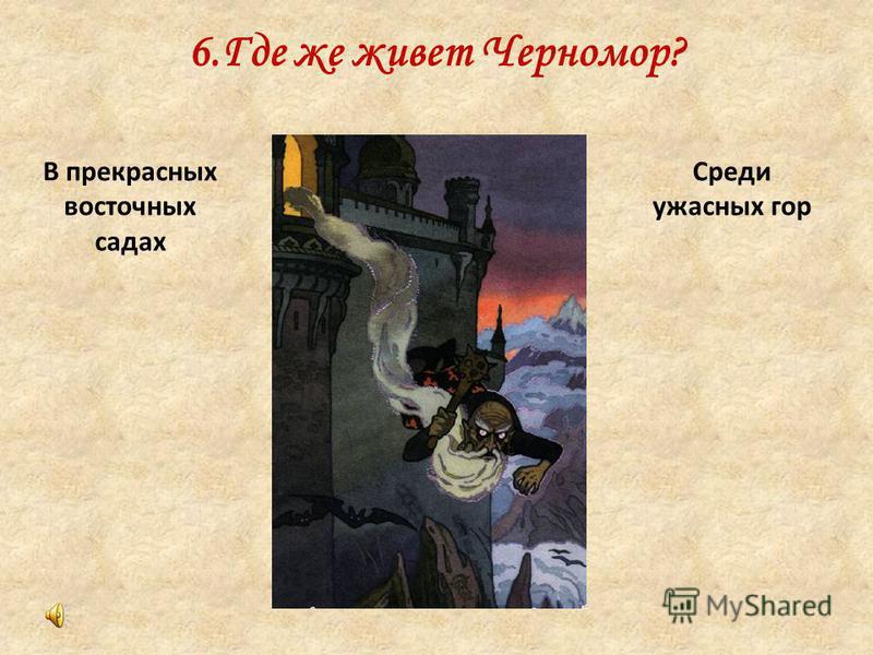 6. Где же живет Черномор? Среди ужасных гор В прекрасных восточных садах