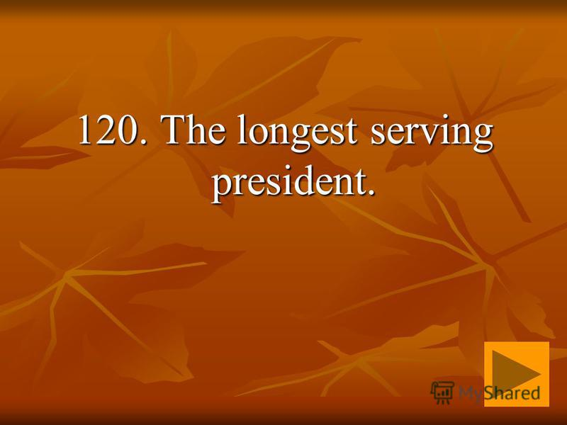 120. The longest serving president.
