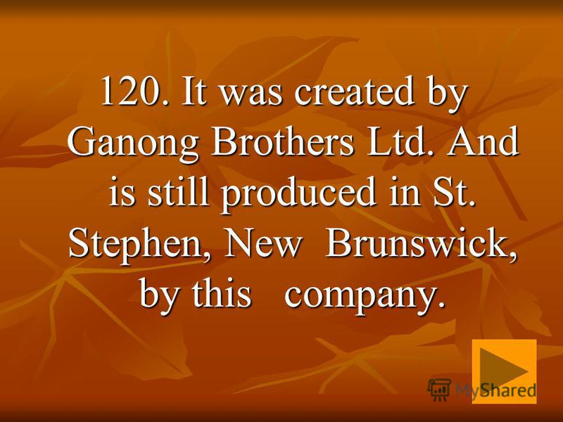 120. It was created by Ganong Brothers Ltd. And is still produced in St. Stephen, New Brunswick, by this company.