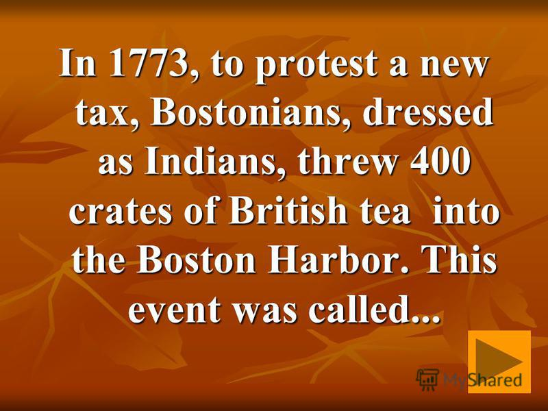 In 1773, to protest a new tax, Bostonians, dressed as Indians, threw 400 crates of British tea into the Boston Harbor. This event was called...