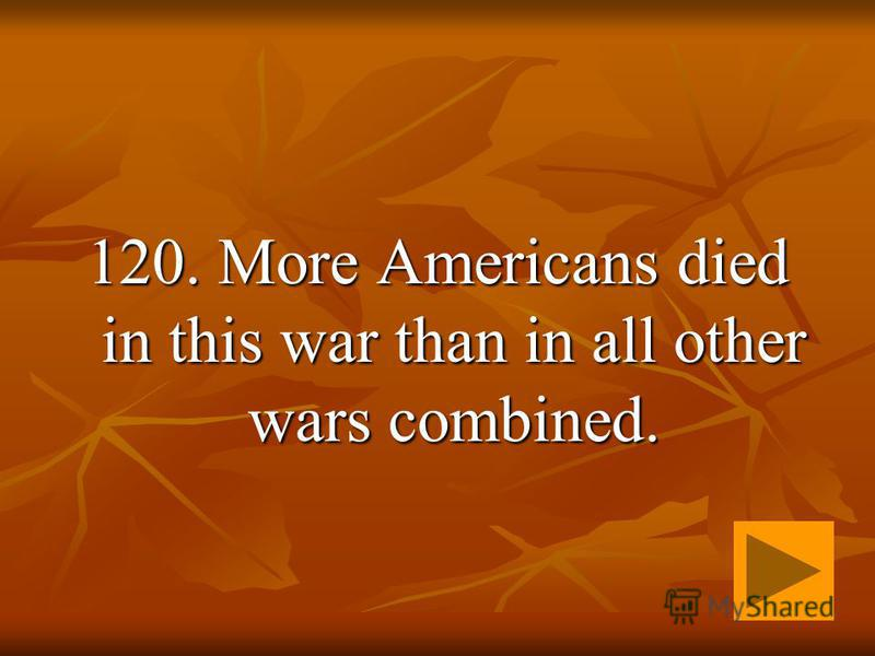 120. More Americans died in this war than in all other wars combined.