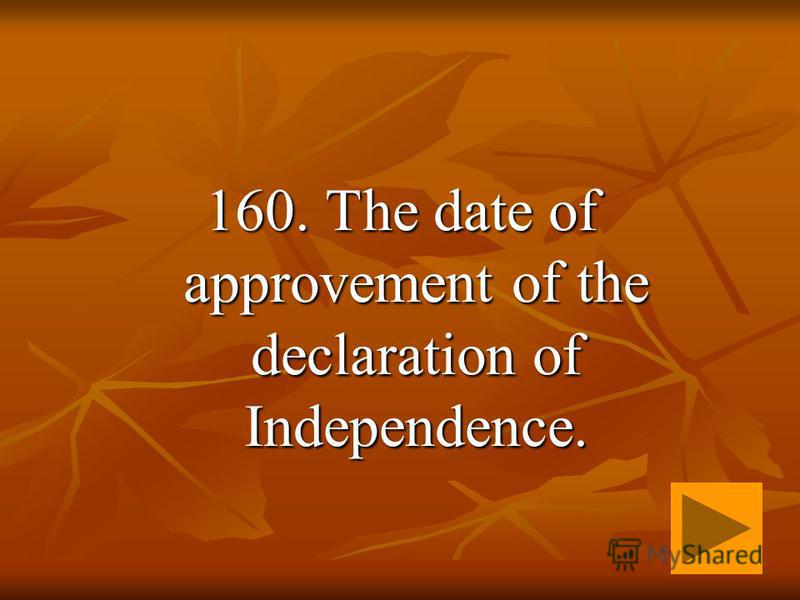 160. The date of approvement of the declaration of Independence.
