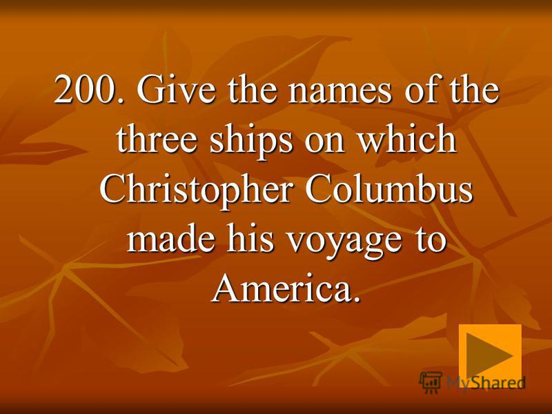 200. Give the names of the three ships on which Christopher Columbus made his voyage to America.