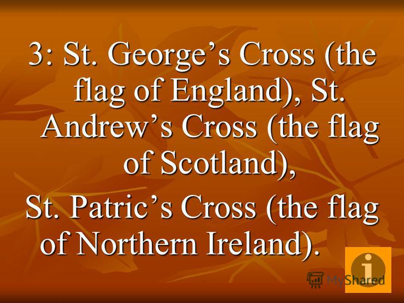 3: St. Georges Cross (the flag of England), St. Andrews Cross (the flag of Scotland), St. Patrics Cross (the flag of Northern Ireland).