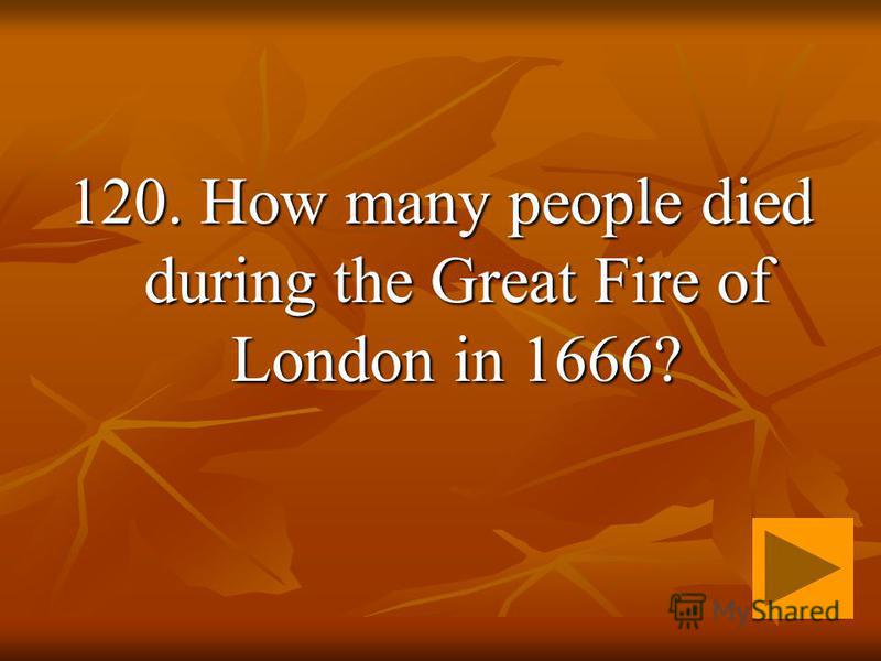 120. How many people died during the Great Fire of London in 1666?