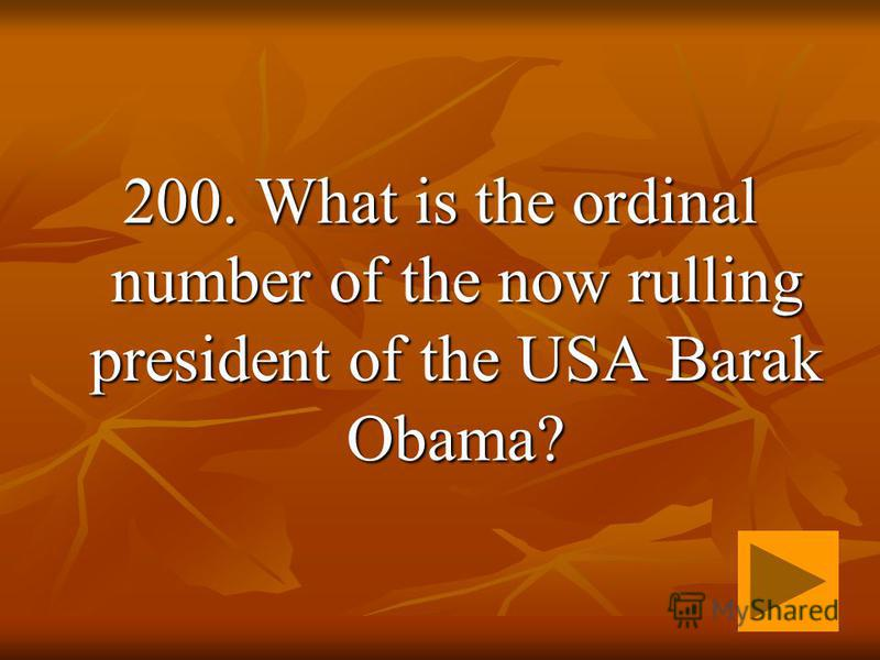 200. What is the ordinal number of the now rulling president of the USA Barak Obama?
