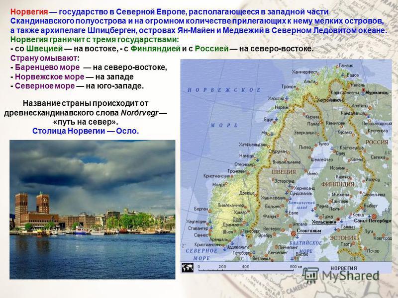 Норвегия государство в Северной Европе, располагающееся в западной части Скандинавского полуострова и на огромном количестве прилегающих к нему мелких островов, а также архипелаге Шпицберген, островах Ян-Майен и Медвежий в Северном Ледовитом океане.