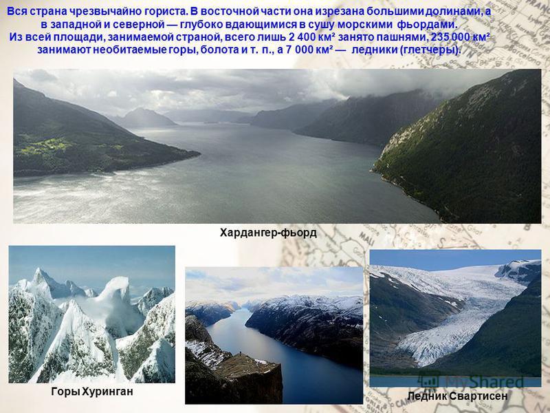 Вся страна чрезвычайно гориста. В восточной части она изрезана большими долинами, а в западной и северной глубоко вдающимися в сушу морскими фьордами. Из всей площади, занимаемой страной, всего лишь 2 400 км² занято пашнями, 235 000 км² занимают необ