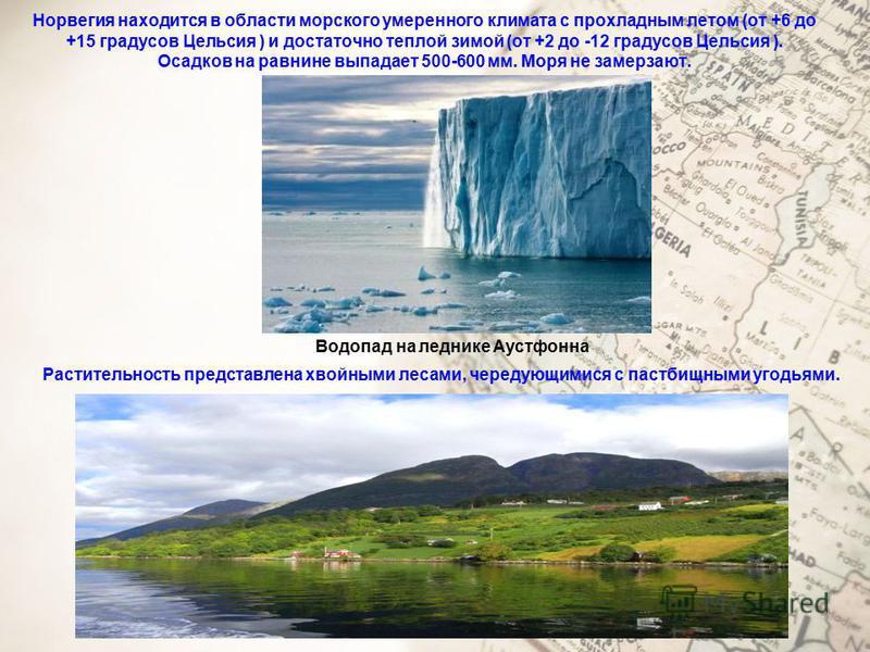 Норвегия находится в области морского умеренного климата с прохладным летом (от +6 до +15 градусов Цельсия ) и достаточно теплой зимой (от +2 до -12 градусов Цельсия ). Осадков на равнине выпадает 500-600 мм. Моря не замерзают. Водопад на леднике Аус