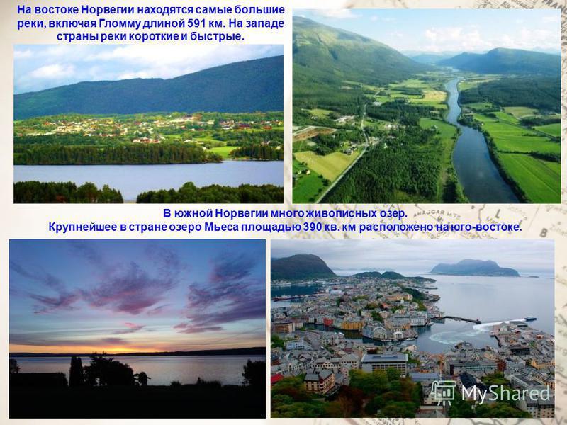На востоке Норвегии находятся самые большие реки, включая Гломму длиной 591 км. На западе страны реки короткие и быстрые. В южной Норвегии много живописных озер. Крупнейшее в стране озеро Мьеса площадью 390 кв. км расположено на юго-востоке.