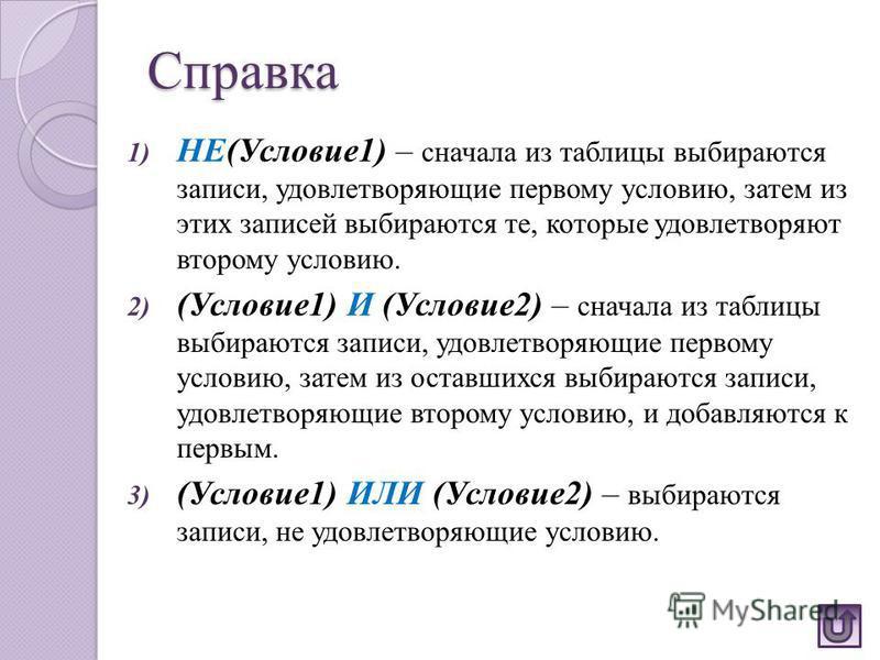 Справка 1) НЕ(Условие 1) – сначала из таблицы выбираются записи, удовлетворяющие первому условию, затем из этих записей выбираются те, которые удовлетворяют второму условию. 2) (Условие 1) И (Условие 2) – сначала из таблицы выбираются записи, удовлет